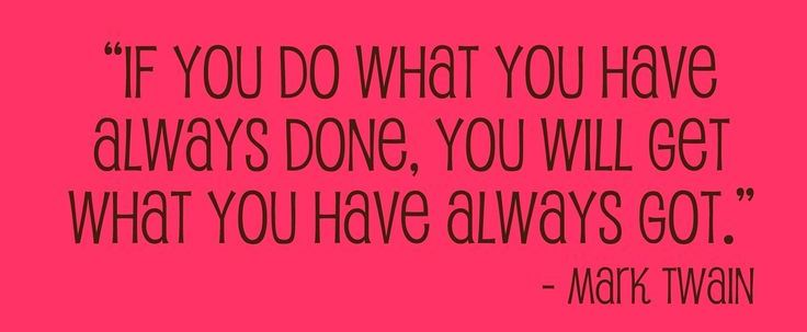 If you do what you have always done, you will get what you have always got. -Mark Twain