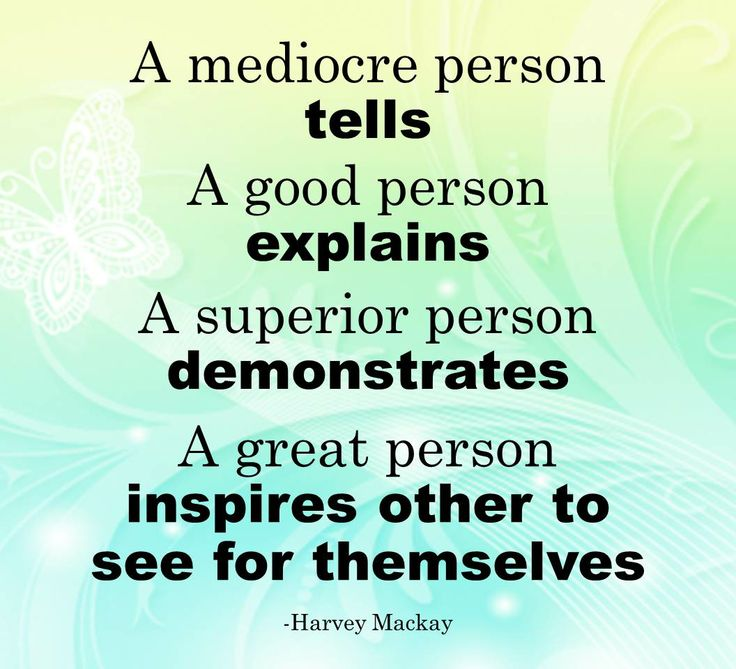 """A mediocre person tells. A good person explains. A superior person demonstrates. A great person inspires others to see for themselves."""